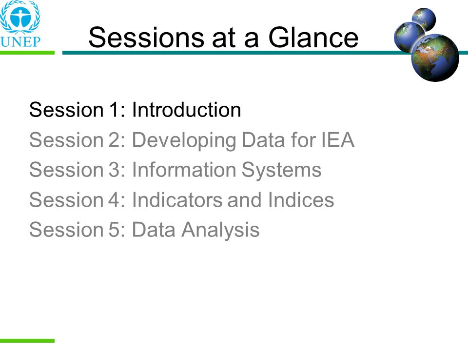 Sessions at a Glance Session 1: Introduction Session 2: Developing Data for IEA Session 3: Information Systems Session 4: Indicators and Indices Sessi