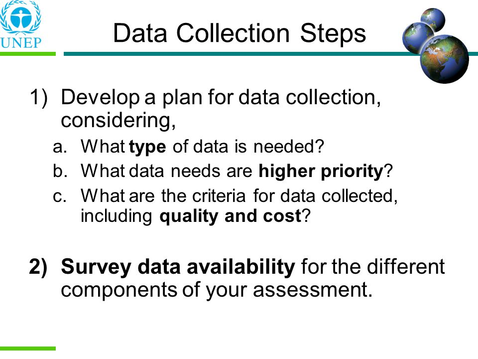 Data Collection Steps 1)Develop a plan for data collection, considering, a.What type of data is needed? b.What data needs are higher priority? c.What