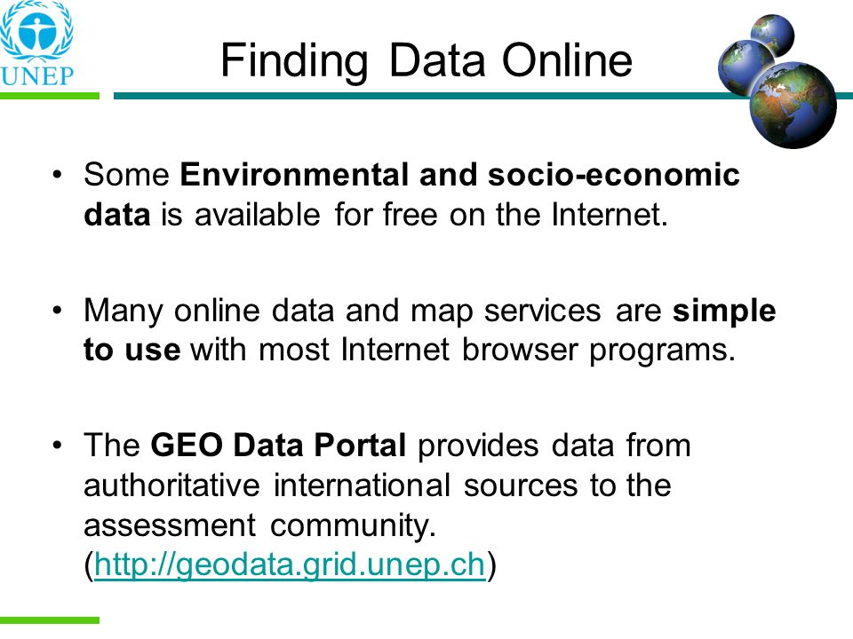 Finding Data Online Some Environmental and socio-economic data is available for free on the Internet. Many online data and map services are simple to