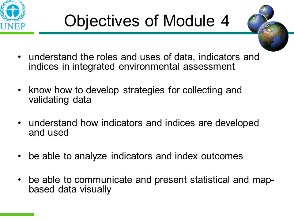 Objectives of Module 4 understand the roles and uses of data, indicators and indices in integrated environmental assessment know how to develop strate