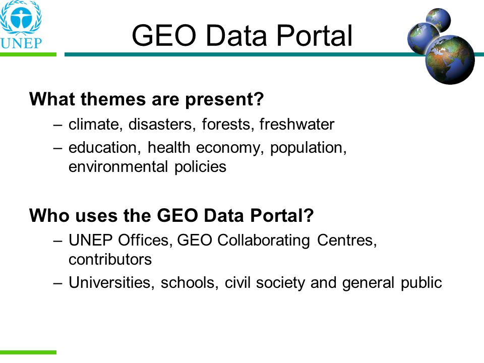 GEO Data Portal What themes are present? –climate, disasters, forests, freshwater –education, health economy, population, environmental policies Who u