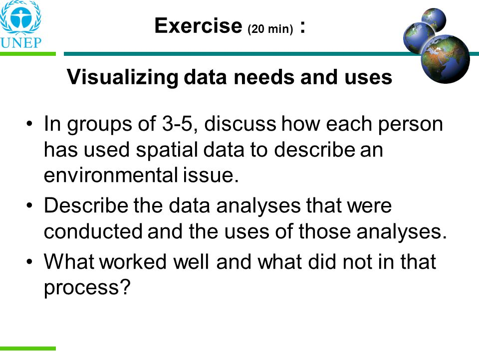 Exercise (20 min) : Visualizing data needs and uses In groups of 3-5, discuss how each person has used spatial data to describe an environmental issue