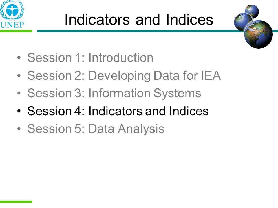 Indicators and Indices Session 1: Introduction Session 2: Developing Data for IEA Session 3: Information Systems Session 4: Indicators and Indices Ses