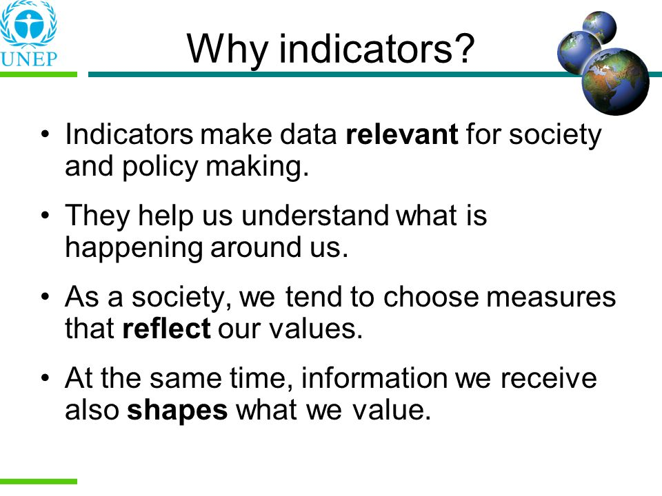 Why indicators? Indicators make data relevant for society and policy making. They help us understand what is happening around us. As a society, we ten
