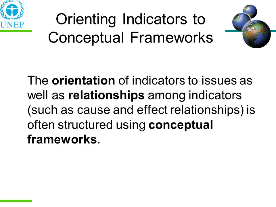 Orienting Indicators to Conceptual Frameworks The orientation of indicators to issues as well as relationships among indicators (such as cause and eff