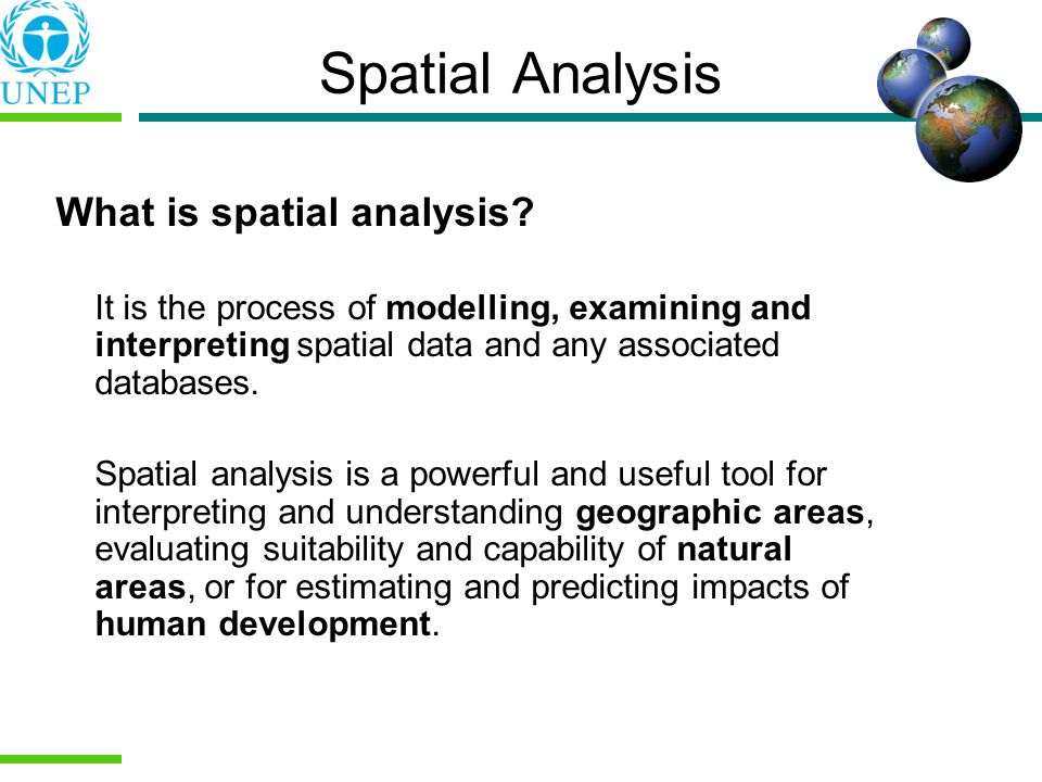 Spatial Analysis What is spatial analysis? It is the process of modelling, examining and interpreting spatial data and any associated databases. Spati
