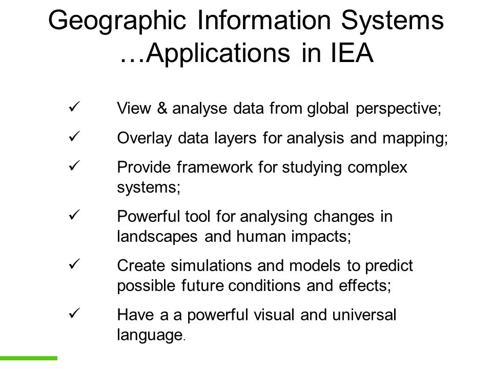 Geographic Information Systems …Applications in IEA View & analyse data from global perspective; Overlay data layers for analysis and mapping; Provide