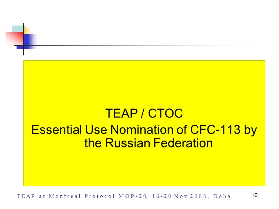 T E A P a t M o n t r e a l P r o t o c o l M O P - 2 0, 1 6 - 2 0 N o v 2 0 0 8, D o h a 10 TEAP / CTOC Essential Use Nomination of CFC-113 by the Ru