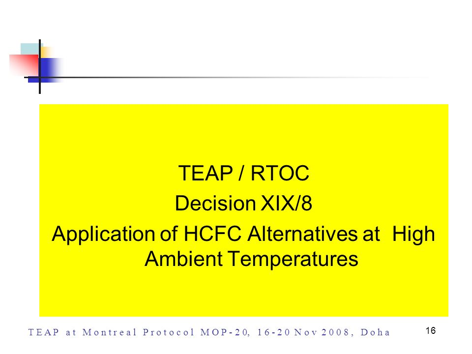 T E A P a t M o n t r e a l P r o t o c o l M O P - 2 0, 1 6 - 2 0 N o v 2 0 0 8, D o h a 16 TEAP / RTOC Decision XIX/8 Application of HCFC Alternativ
