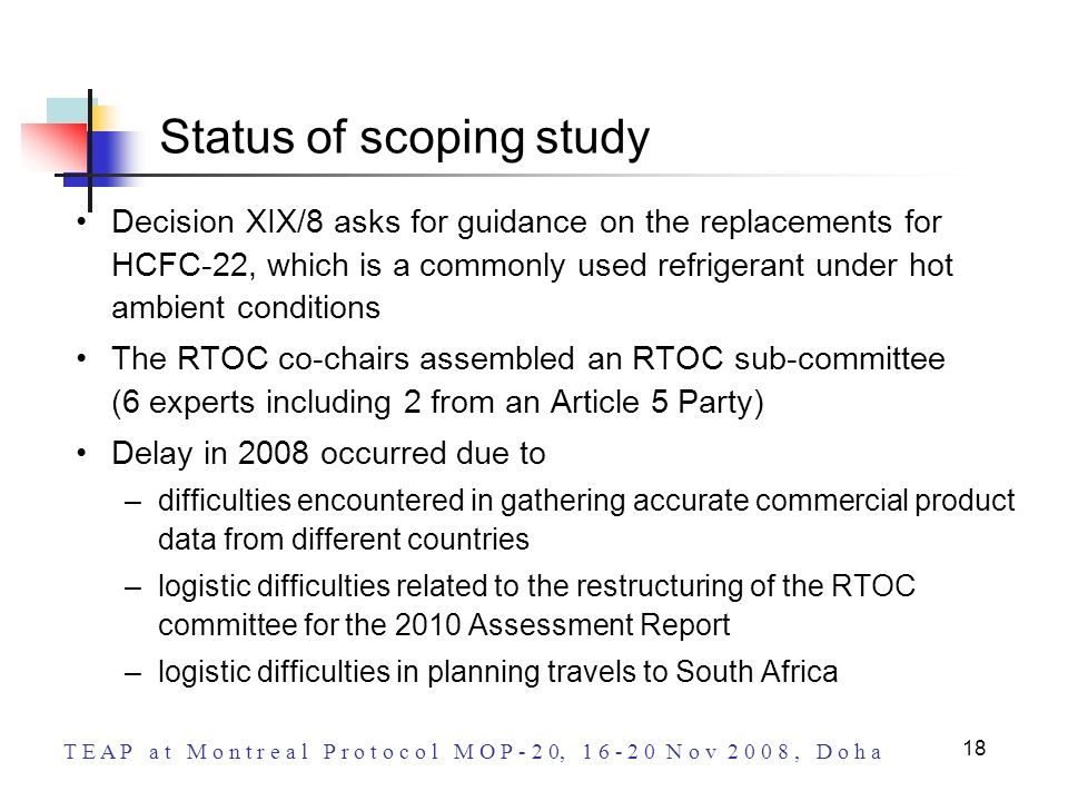 T E A P a t M o n t r e a l P r o t o c o l M O P - 2 0, 1 6 - 2 0 N o v 2 0 0 8, D o h a 18 Status of scoping study Decision XIX/8 asks for guidance on the replacements for HCFC-22, which is a commonly used refrigerant under hot ambient conditions The RTOC co-chairs assembled an RTOC sub-committee (6 experts including 2 from an Article 5 Party) Delay in 2008 occurred due to –difficulties encountered in gathering accurate commercial product data from different countries –logistic difficulties related to the restructuring of the RTOC committee for the 2010 Assessment Report –logistic difficulties in planning travels to South Africa