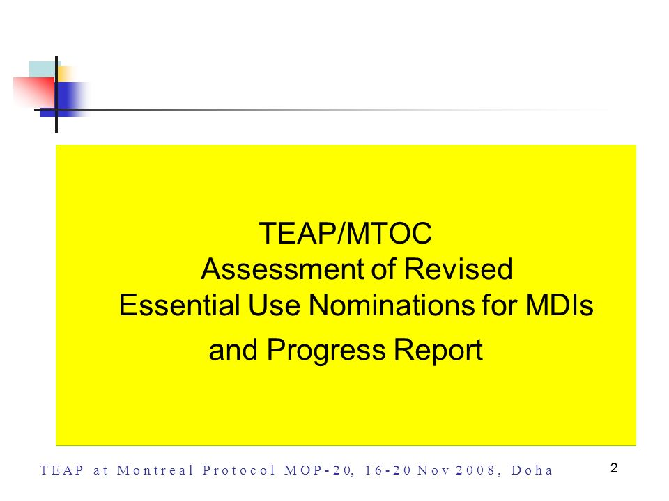 T E A P a t M o n t r e a l P r o t o c o l M O P - 2 0, 1 6 - 2 0 N o v 2 0 0 8, D o h a 2 TEAP/MTOC Assessment of Revised Essential Use Nominations