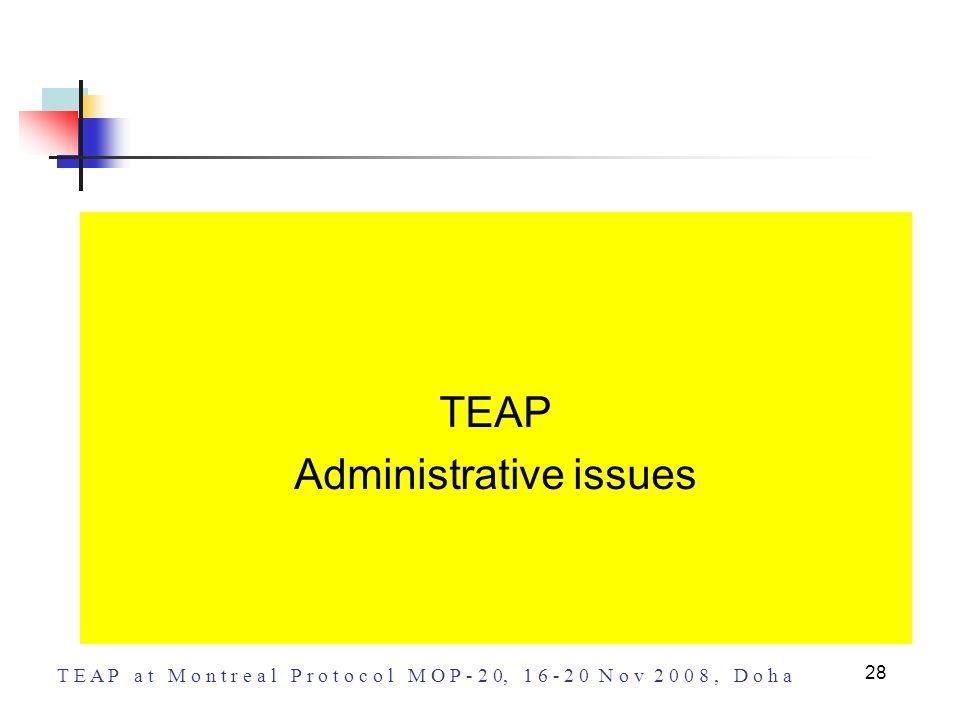 T E A P a t M o n t r e a l P r o t o c o l M O P - 2 0, 1 6 - 2 0 N o v 2 0 0 8, D o h a 28 TEAP Administrative issues