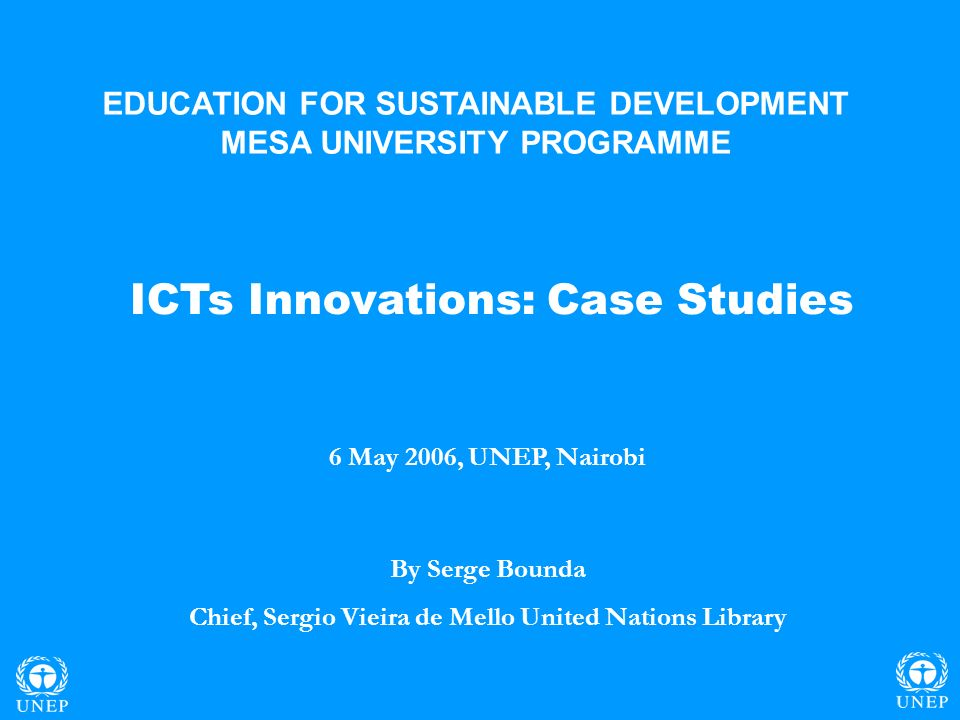 ICTs Innovations: Case Studies 6 May 2006, UNEP, Nairobi By Serge Bounda Chief, Sergio Vieira de Mello United Nations Library EDUCATION FOR SUSTAINABLE DEVELOPMENT MESA UNIVERSITY PROGRAMME