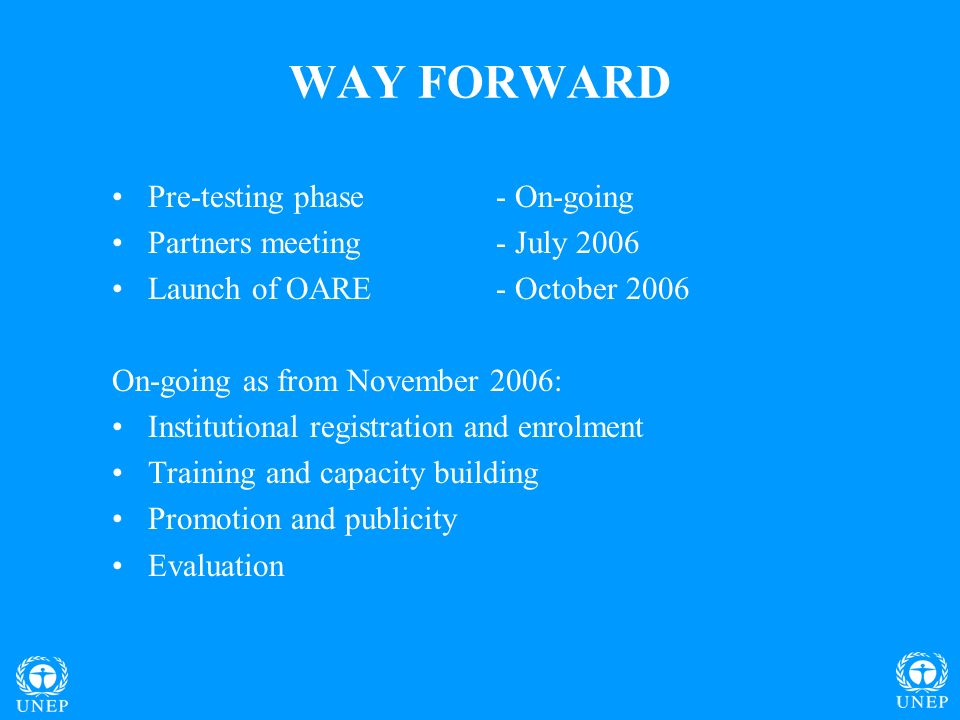 WAY FORWARD Pre-testing phase- On-going Partners meeting- July 2006 Launch of OARE- October 2006 On-going as from November 2006: Institutional registration and enrolment Training and capacity building Promotion and publicity Evaluation