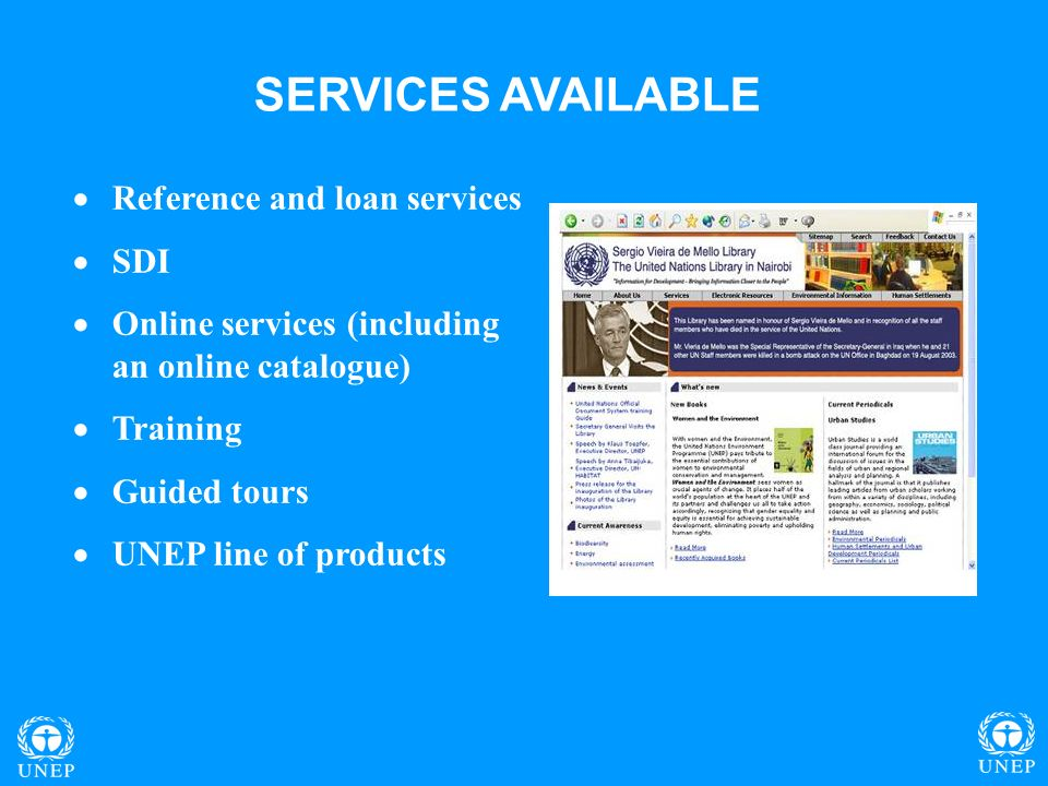 SERVICES AVAILABLE Reference and loan services SDI Online services (including an online catalogue) Training Guided tours UNEP line of products