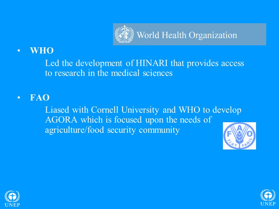 WHO Led the development of HINARI that provides access to research in the medical sciences FAO Liased with Cornell University and WHO to develop AGORA which is focused upon the needs of agriculture/food security community
