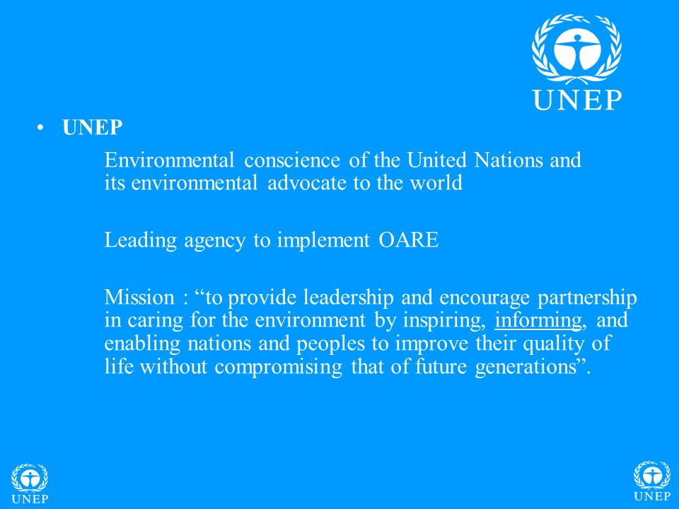 UNEP Environmental conscience of the United Nations and its environmental advocate to the world Leading agency to implement OARE Mission : to provide leadership and encourage partnership in caring for the environment by inspiring, informing, and enabling nations and peoples to improve their quality of life without compromising that of future generations.