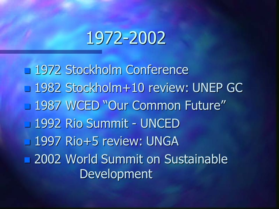1972-2002 n 1972 Stockholm Conference n 1982 Stockholm+10 review: UNEP GC n 1987 WCED Our Common Future n 1992 Rio Summit - UNCED n 1997 Rio+5 review: UNGA n 2002 World Summit on Sustainable Development