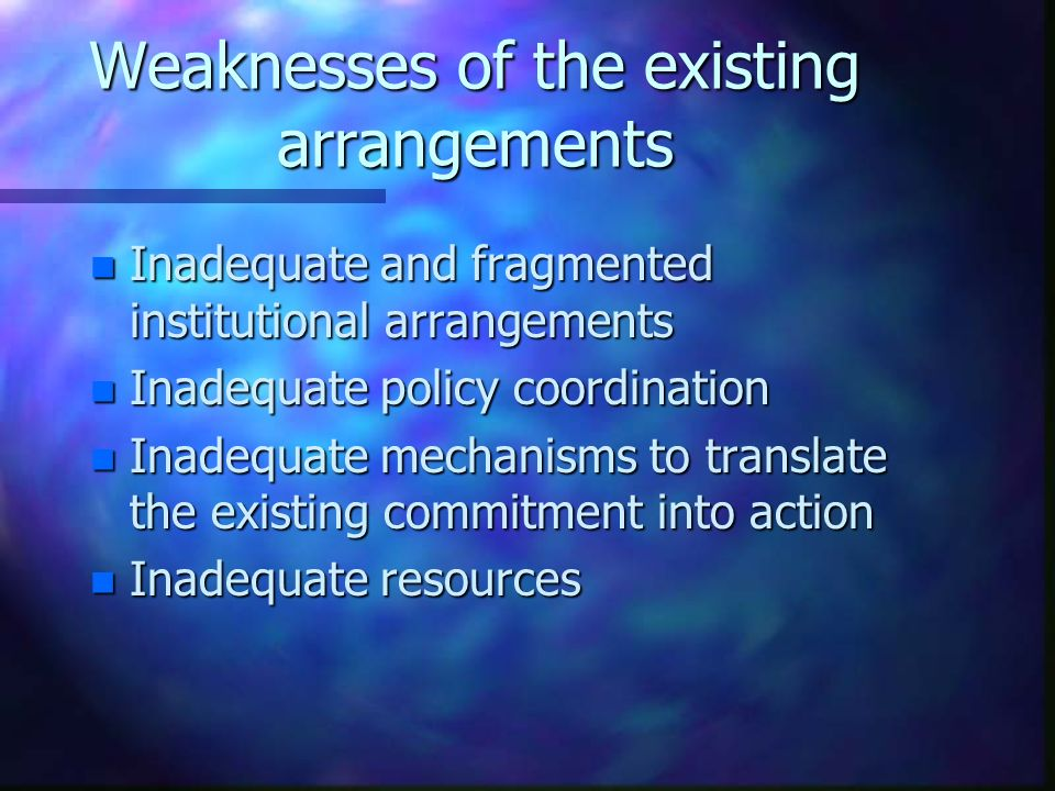 Weaknesses of the existing arrangements n Inadequate and fragmented institutional arrangements n Inadequate policy coordination n Inadequate mechanisms to translate the existing commitment into action n Inadequate resources
