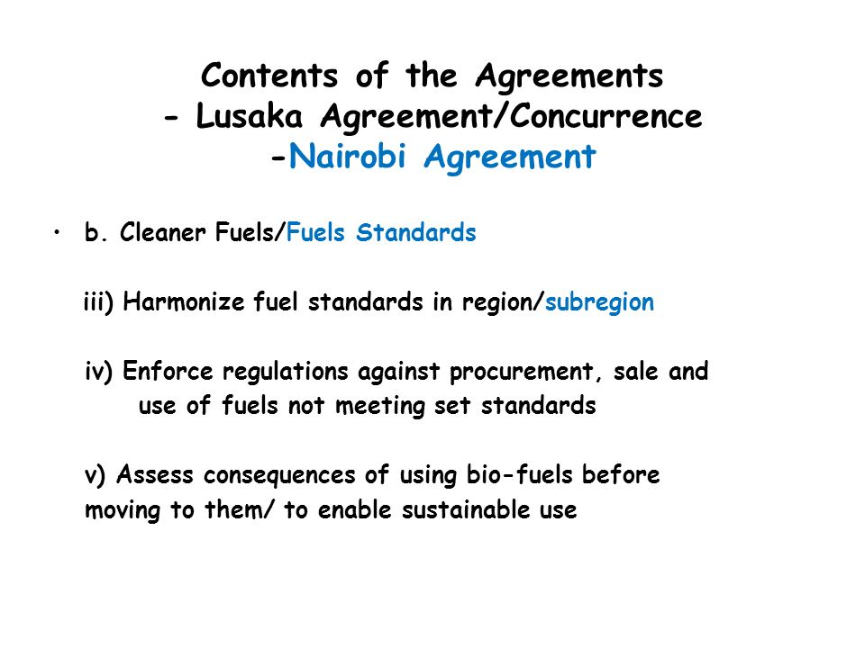 Contents of the Agreements - Lusaka Agreement/Concurrence -Nairobi Agreement b. Cleaner Fuels/Fuels Standards iii) Harmonize fuel standards in region/