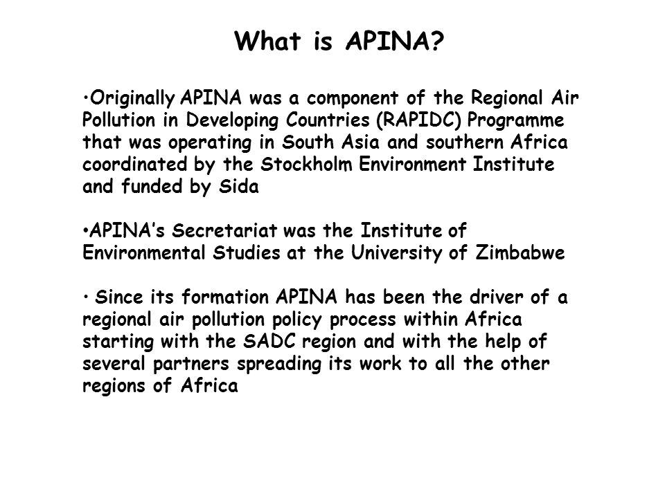 Design of APINA APINA was developed to address air pollution issues in Africa on lines similar to those of the United Nations Economic Commission for Europe-Long Range Transboundary Air Pollution (UNECE-LRTAP) It therefore adopted and adapted the methods used by such Conventions to produce regionally specific information for the policy processes in Africa Thus APINA is/was a Science to Policy Network where findings from scientific investigations were being translated into information relevant to development of national and regional policies