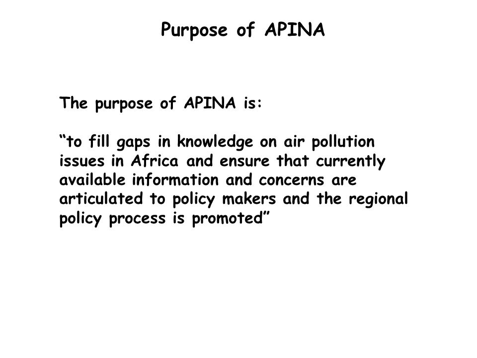 Purpose of APINA The purpose of APINA is: to fill gaps in knowledge on air pollution issues in Africa and ensure that currently available information