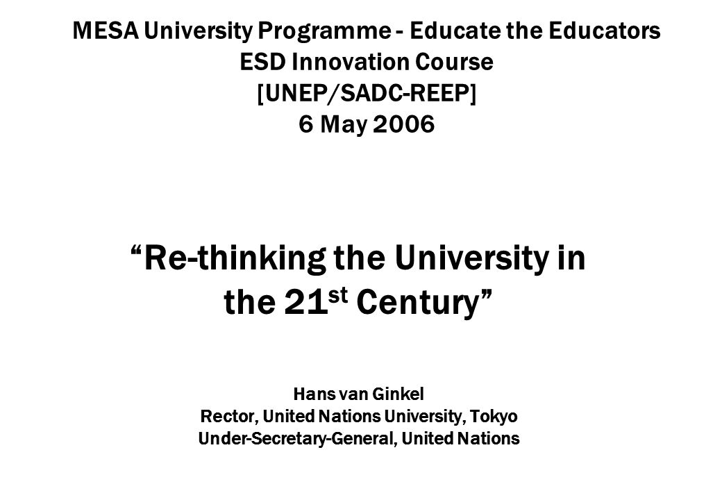 MESA University Programme - Educate the Educators ESD Innovation Course [UNEP/SADC-REEP] 6 May 2006 Re-thinking the University in the 21 st Century Hans van Ginkel Rector, United Nations University, Tokyo Under-Secretary-General, United Nations
