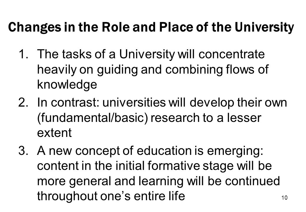10 Changes in the Role and Place of the University 1.The tasks of a University will concentrate heavily on guiding and combining flows of knowledge 2.In contrast: universities will develop their own (fundamental/basic) research to a lesser extent 3.A new concept of education is emerging: content in the initial formative stage will be more general and learning will be continued throughout ones entire life
