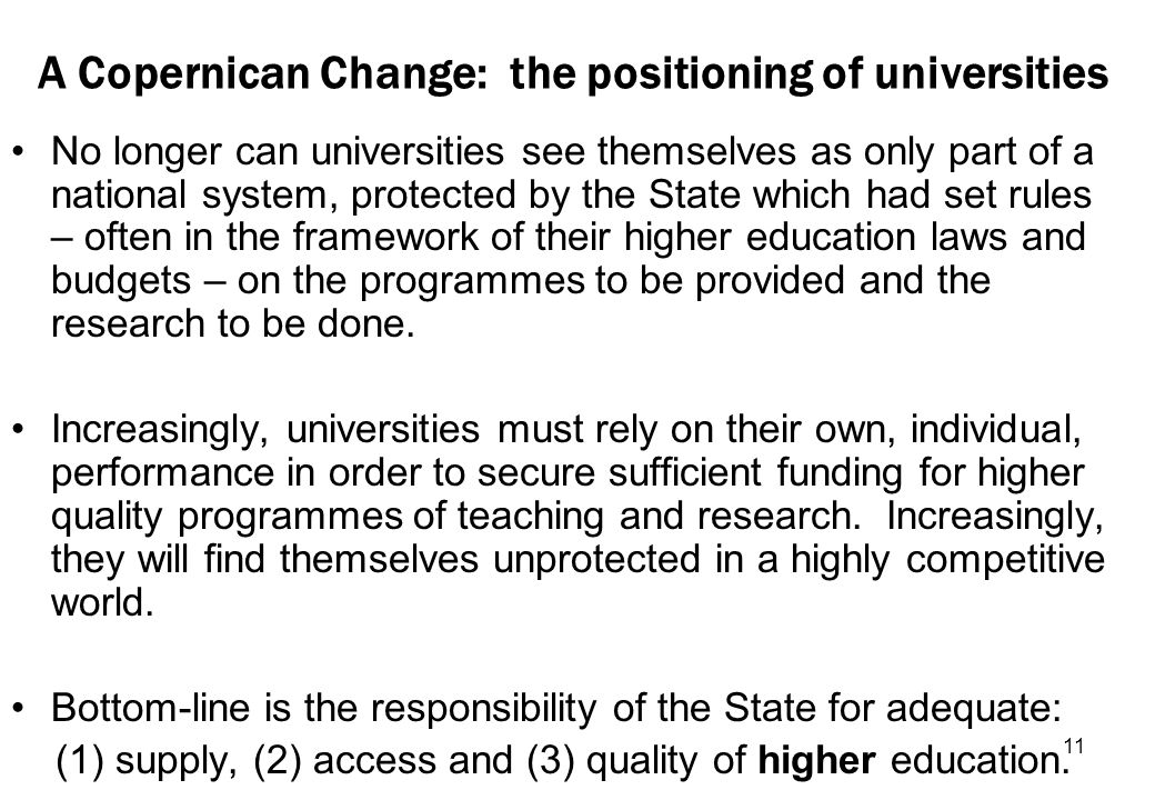 11 A Copernican Change: the positioning of universities No longer can universities see themselves as only part of a national system, protected by the State which had set rules – often in the framework of their higher education laws and budgets – on the programmes to be provided and the research to be done.