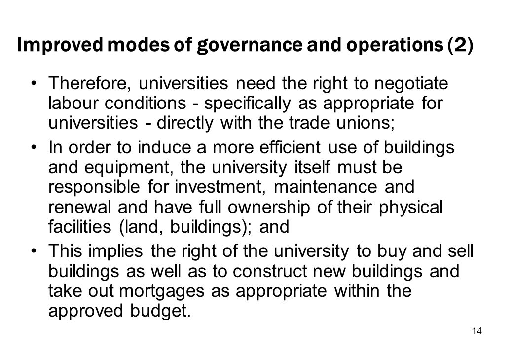 14 Improved modes of governance and operations (2) Therefore, universities need the right to negotiate labour conditions - specifically as appropriate for universities - directly with the trade unions; In order to induce a more efficient use of buildings and equipment, the university itself must be responsible for investment, maintenance and renewal and have full ownership of their physical facilities (land, buildings); and This implies the right of the university to buy and sell buildings as well as to construct new buildings and take out mortgages as appropriate within the approved budget.