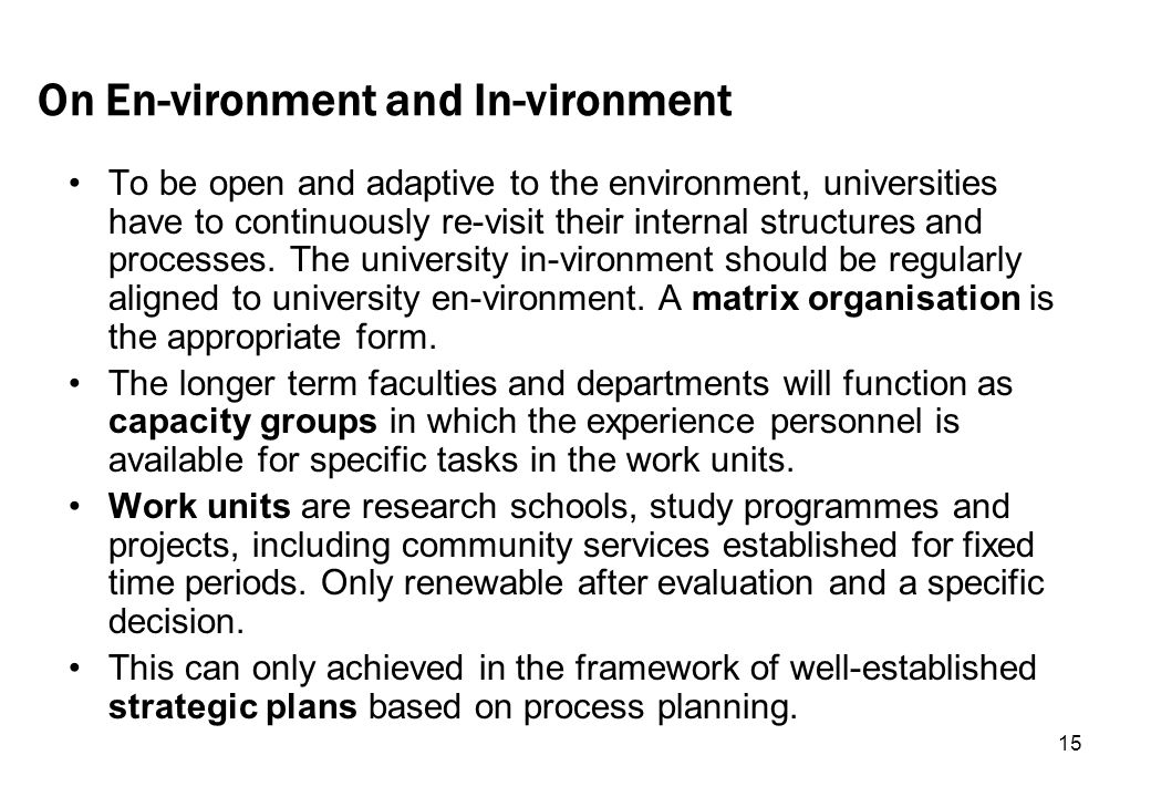 15 On En-vironment and In-vironment To be open and adaptive to the environment, universities have to continuously re-visit their internal structures and processes.