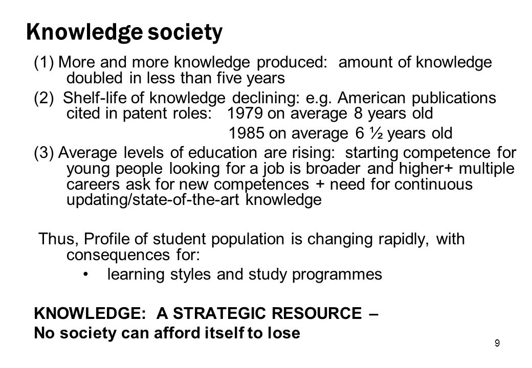 9 Knowledge society (1) More and more knowledge produced: amount of knowledge doubled in less than five years (2) Shelf-life of knowledge declining: e.g.