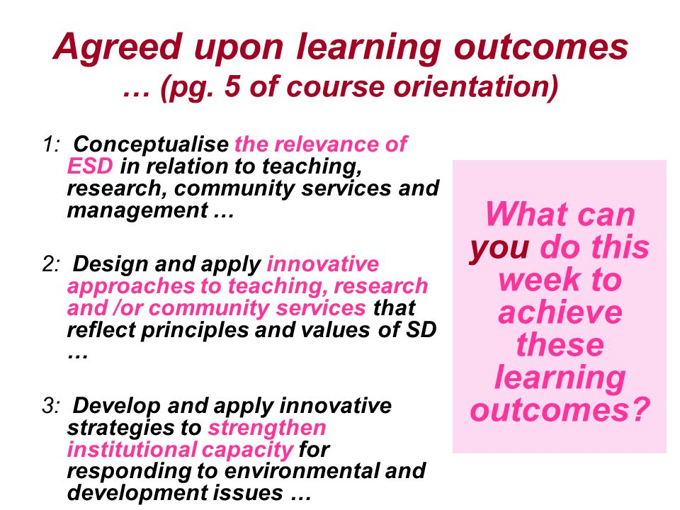 Agreed upon learning outcomes … (pg. 5 of course orientation) 1: Conceptualise the relevance of ESD in relation to teaching, research, community servi