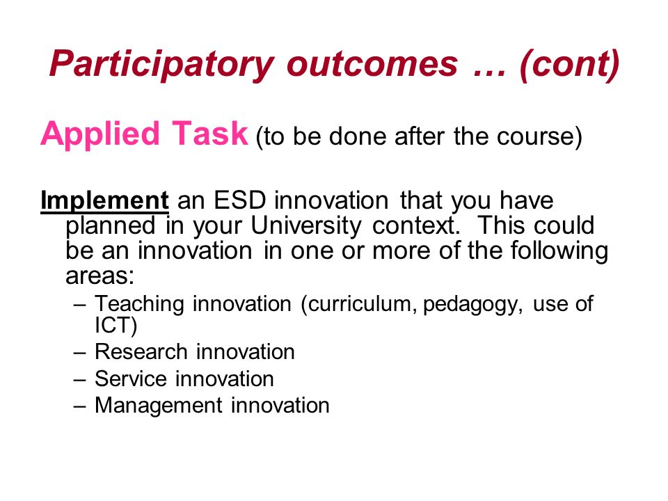 Participatory outcomes … (cont) Applied Task (to be done after the course) Implement an ESD innovation that you have planned in your University contex