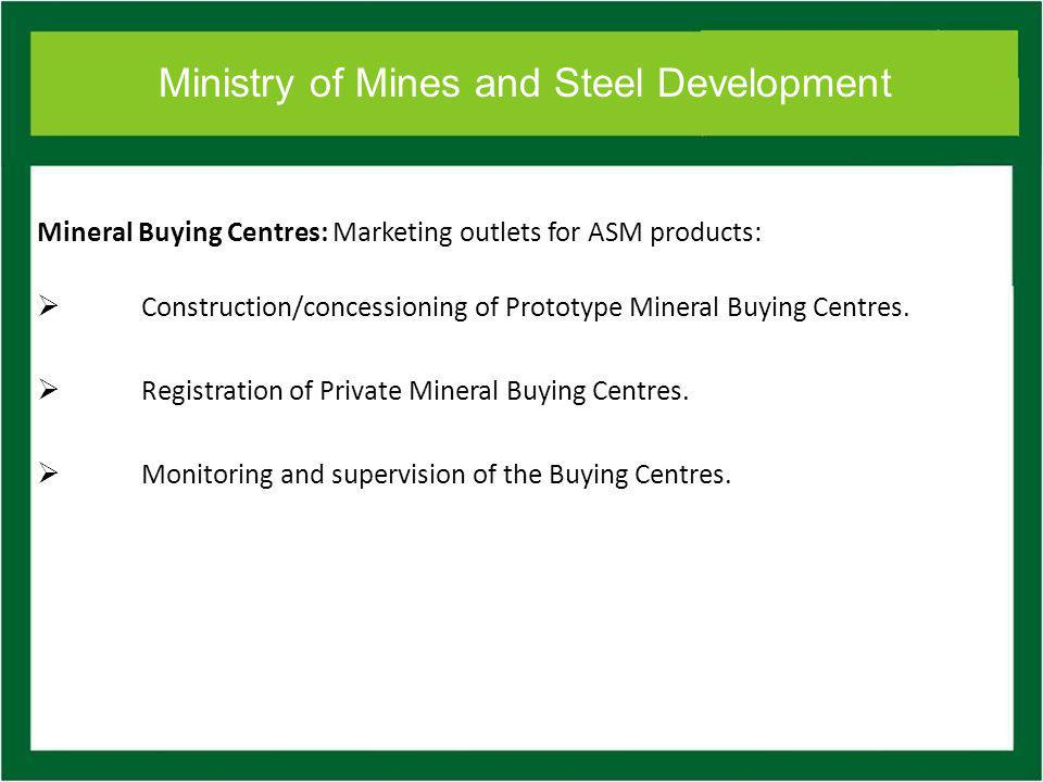 Ministry of Mines and Steel Development Mineral Buying Centres: Marketing outlets for ASM products: Construction/concessioning of Prototype Mineral Buying Centres.