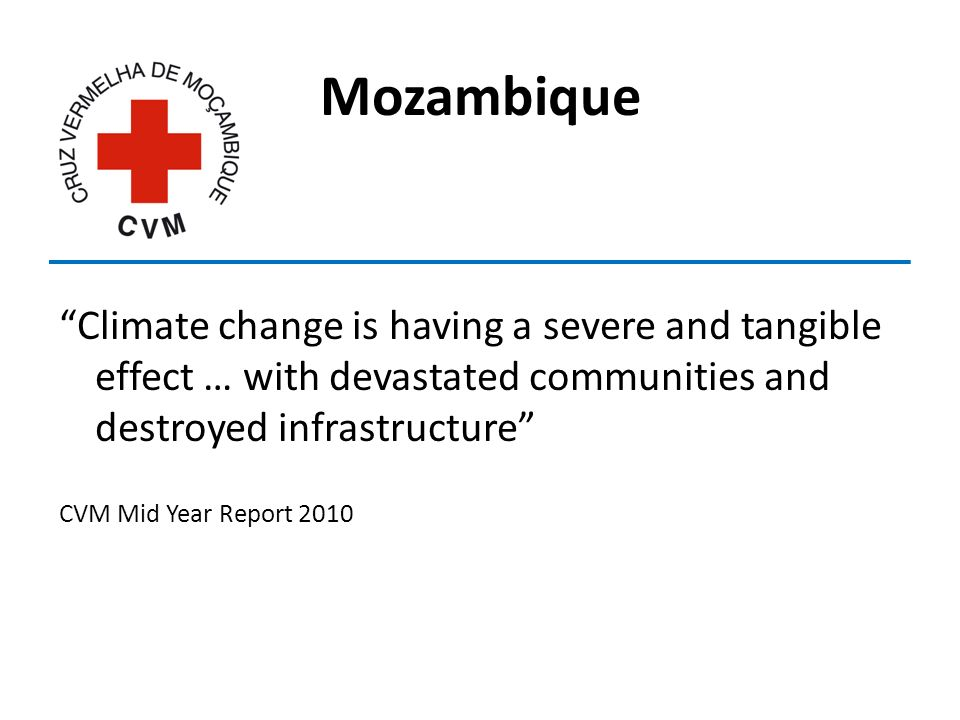 Mozambique Climate change is having a severe and tangible effect … with devastated communities and destroyed infrastructure CVM Mid Year Report 2010