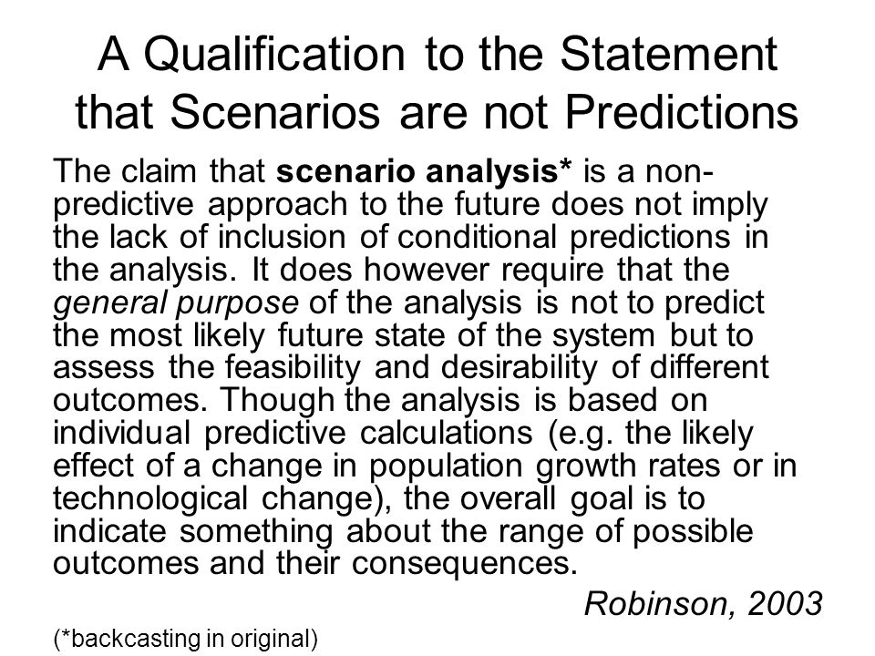 A Qualification to the Statement that Scenarios are not Predictions The claim that scenario analysis* is a non- predictive approach to the future does