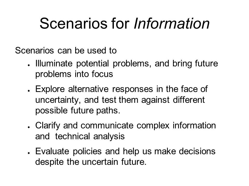 Scenarios for Information Scenarios can be used to Illuminate potential problems, and bring future problems into focus Explore alternative responses i