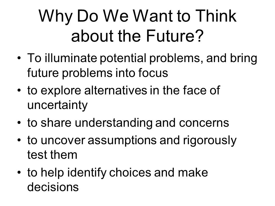 Why Do We Want to Think about the Future? To illuminate potential problems, and bring future problems into focus to explore alternatives in the face o
