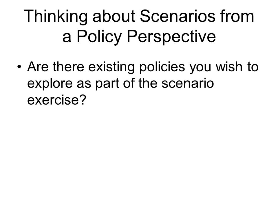 Thinking about Scenarios from a Policy Perspective Are there existing policies you wish to explore as part of the scenario exercise?