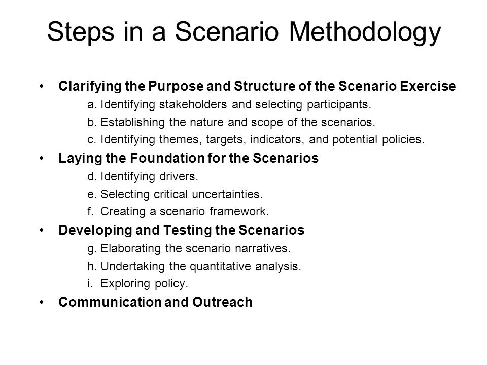 Steps in a Scenario Methodology Clarifying the Purpose and Structure of the Scenario Exercise a.Identifying stakeholders and selecting participants. b