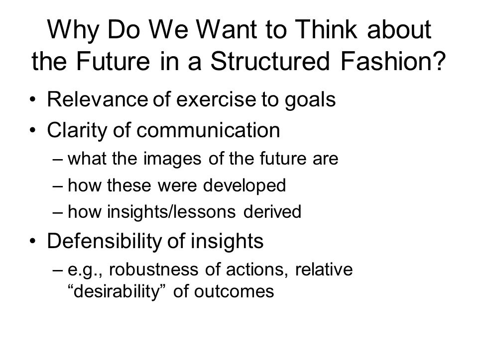 Why Do We Want to Think about the Future in a Structured Fashion? Relevance of exercise to goals Clarity of communication –what the images of the futu