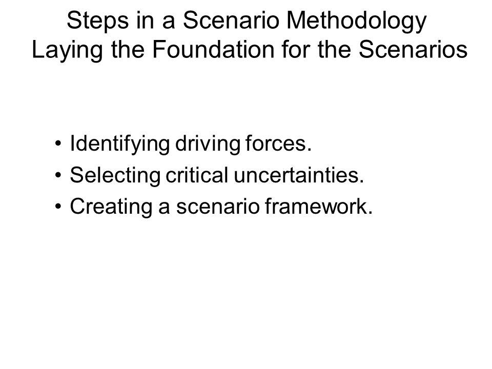 Steps in a Scenario Methodology Laying the Foundation for the Scenarios Identifying driving forces. Selecting critical uncertainties. Creating a scena