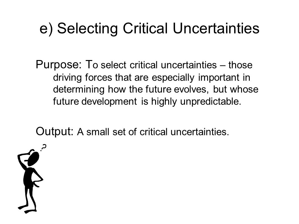 e) Selecting Critical Uncertainties Purpose: T o select critical uncertainties – those driving forces that are especially important in determining how