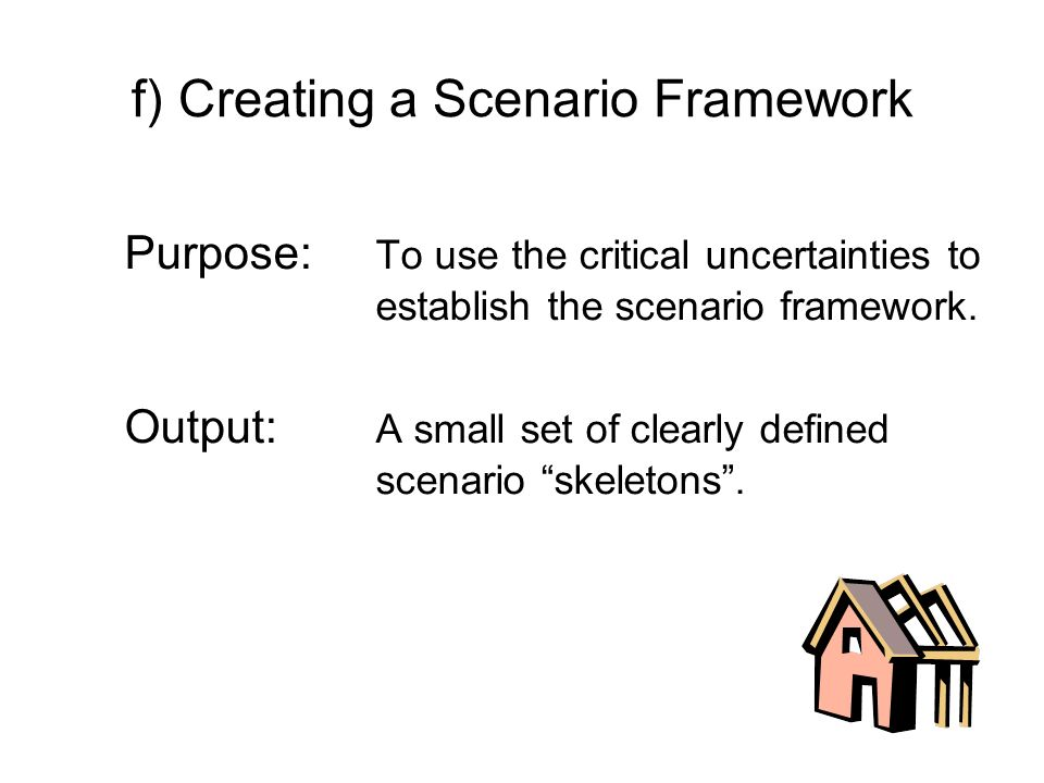 f) Creating a Scenario Framework Purpose: To use the critical uncertainties to establish the scenario framework. Output: A small set of clearly define