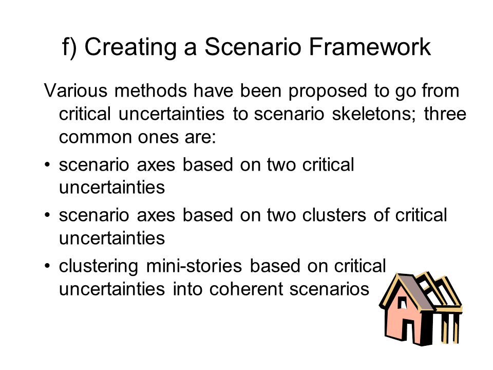 f) Creating a Scenario Framework Various methods have been proposed to go from critical uncertainties to scenario skeletons; three common ones are: sc