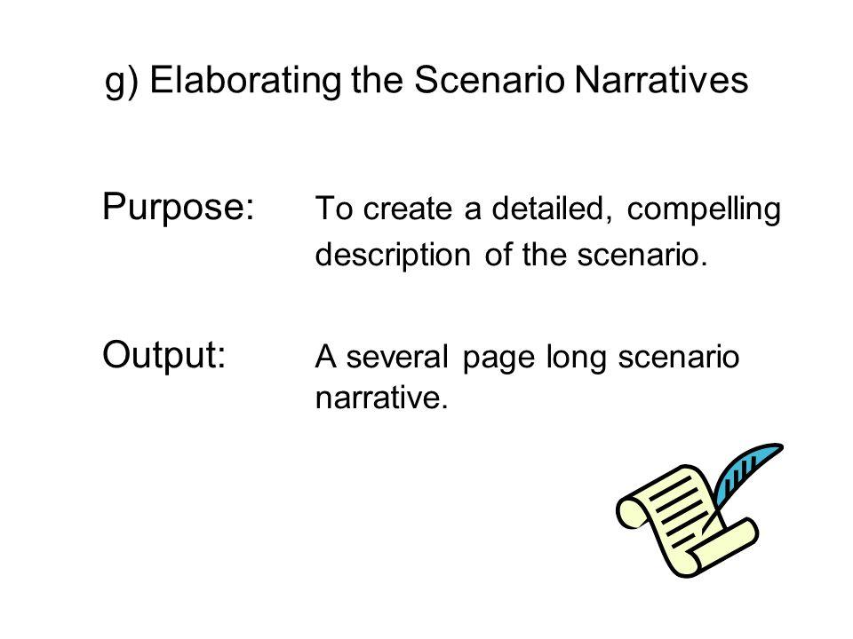 g) Elaborating the Scenario Narratives Purpose: To create a detailed, compelling description of the scenario. Output: A several page long scenario nar
