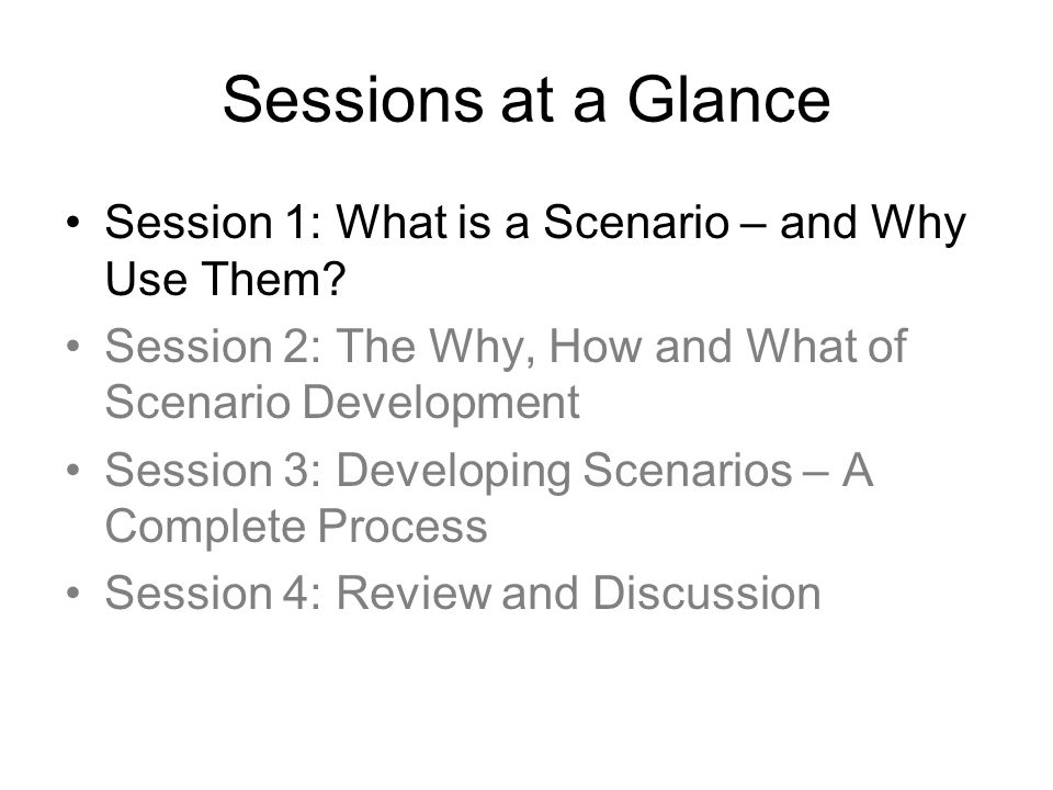 Sessions at a Glance Session 1: What is a Scenario – and Why Use Them? Session 2: The Why, How and What of Scenario Development Session 3: Developing