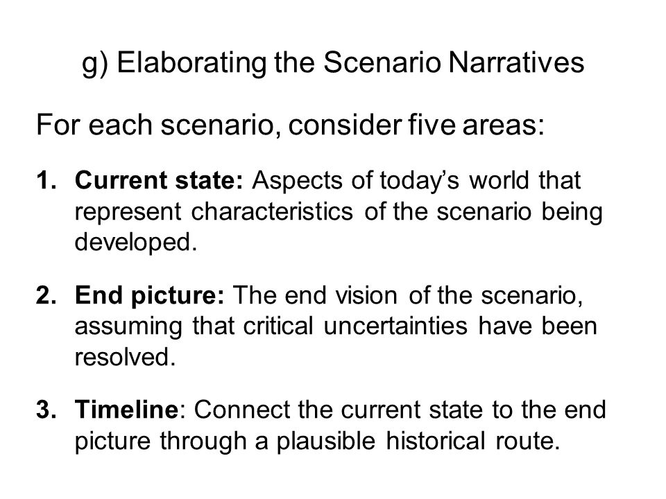 g) Elaborating the Scenario Narratives For each scenario, consider five areas: 1.Current state: Aspects of todays world that represent characteristics