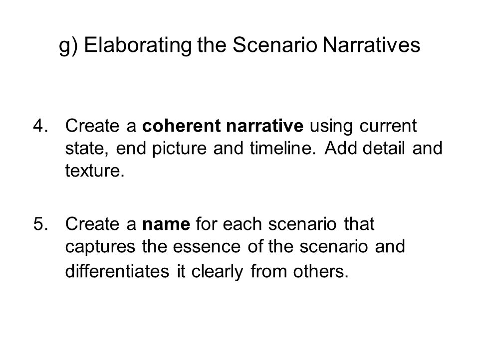g) Elaborating the Scenario Narratives 4.Create a coherent narrative using current state, end picture and timeline. Add detail and texture. 5.Create a
